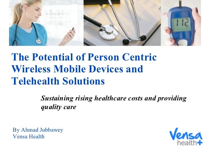 The Potential of Person Centric Wireless Mobile Devices and Telehealth Solutions By Ahmad Jubbawey Vensa Health Sustaining...