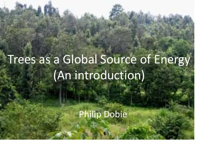 Trees as a Global Source of Energy  (An introduction)  Philip Dobie