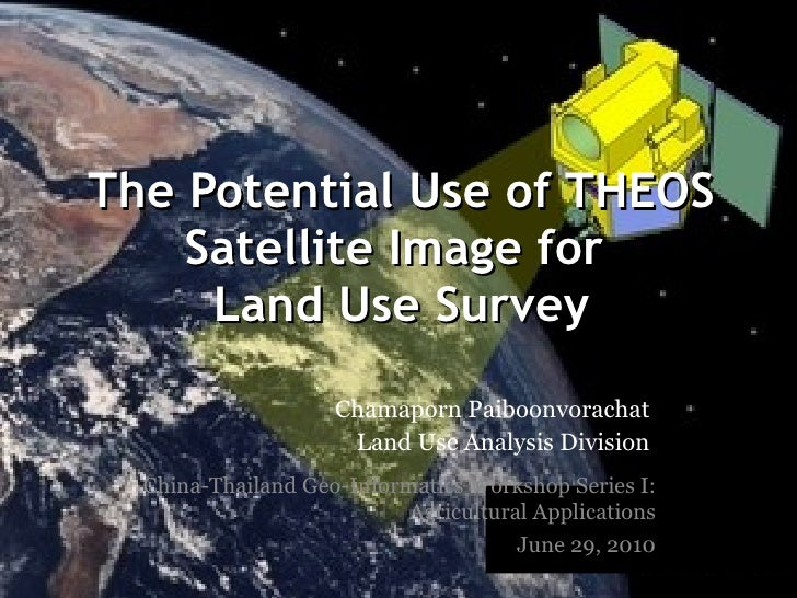 The Potential Use of THEOS Satellite Image for  Land Use Survey China-Thailand Geo-Informatics Workshop Series I: Agricult...