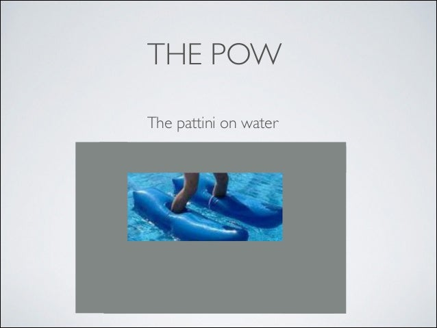 THE POW The pattini on water