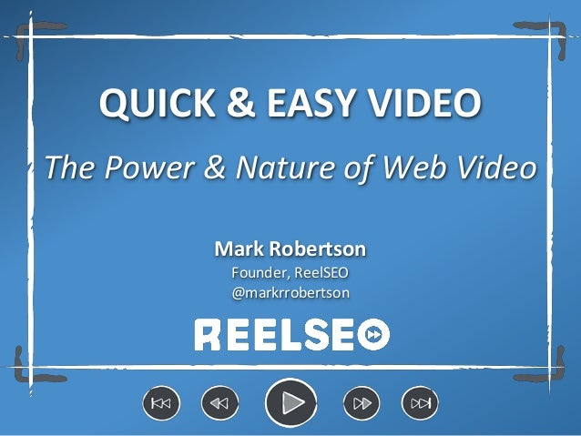 QUICK & EASY VIDEO The Power & Nature of Web Video Mark Robertson Founder, ReelSEO @markrrobertson