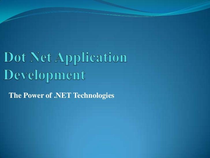 Dot Net Application Development<br />The Power of .NET Technologies<br />