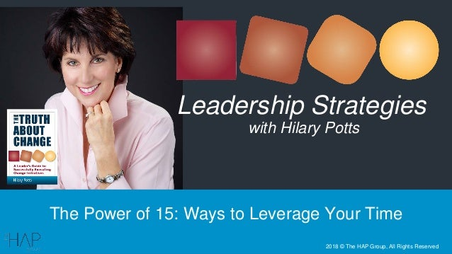 The Power of 15: Ways to Leverage Your Time Leadership Strategies with Hilary Potts 2018 © The HAP Group, All Rights Reser...