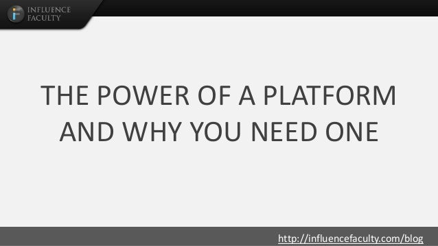 http://influencefaculty.com/blog THE POWER OF A PLATFORM AND WHY YOU NEED ONE