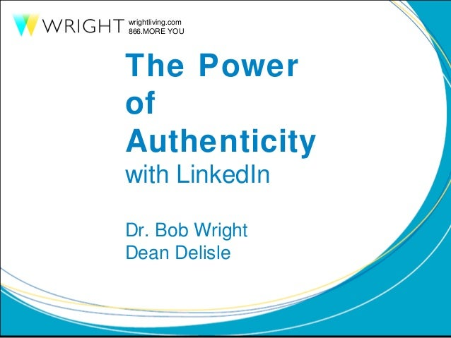 wrightliving.com 866.MORE YOU  The Power of Authenticity with LinkedIn Dr. Bob Wright Dean Delisle