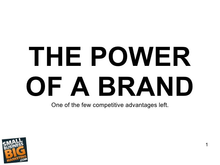THE POWER OF A BRAND One of the few competitive advantages left.