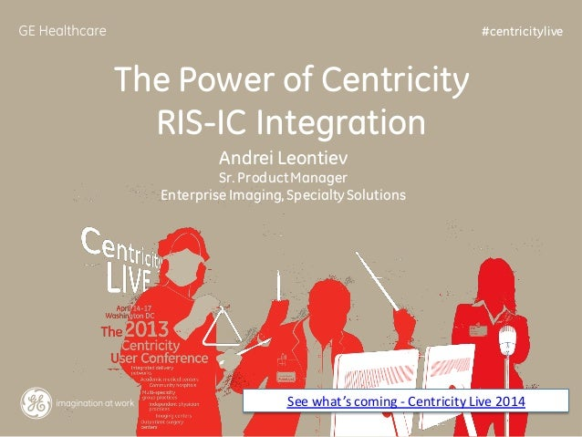 #centricitylive  The Power of Centricity RIS-IC Integration Andrei Leontiev Sr. Product Manager Enterprise Imaging, Specia...