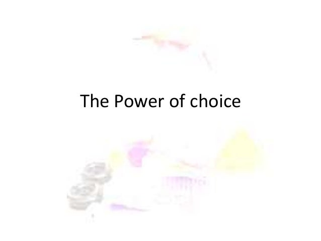 a discussion on the power of choice 36 bible verses about power of choice for time would fail me to tell of gideon, barak, samson, jephthah, of david and samuel and the prophets— who through faith conquered kingdoms, enforced justice, obtained promises, stopped the mouths of lions, quenched the power of fire, escaped the.