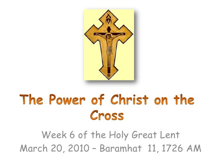The Power of Christ on the Cross <br />Week 6 of the Holy Great Lent<br />March 20, 2010 – Baramhat  11, 1726 AM<br />