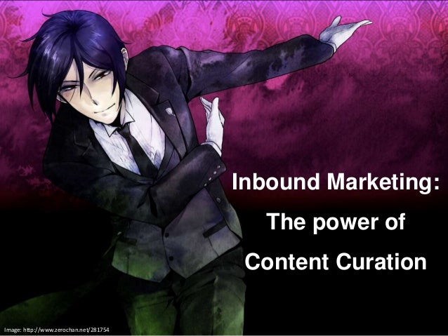 @marcfuseki Image: http://www.zerochan.net/281754  Inbound Marketing:  The power of  Content Curation