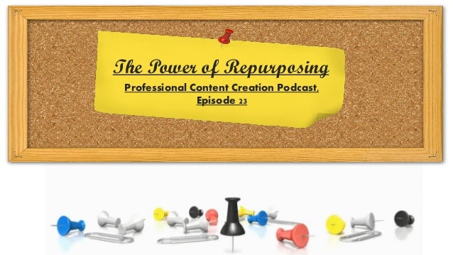Professional Content Creation Podcast, Episode 23 The Power of Repurposing