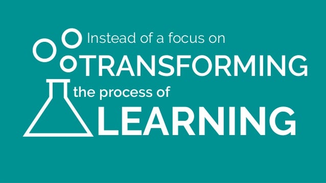Instead of a focus on LEARNING TRANSFORMING the process of