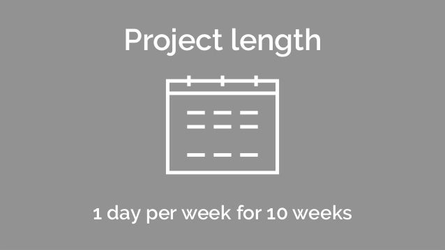 1 day per week for 10 weeks Project length