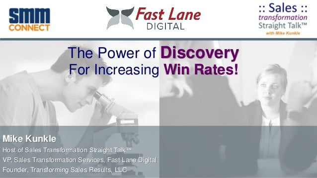 The Power of Discovery For Increasing Win Rates! Mike Kunkle Host of Sales Transformation Straight Talk™ VP, Sales Transfo...