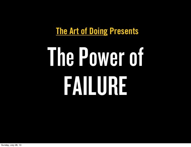 The Power of FAILURE The Art of Doing Presents Sunday, July 28, 13
