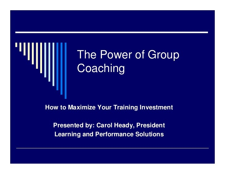 The Power of Group         CoachingHow to Maximize Your Training Investment  Presented by: Carol Heady, President  Learnin...