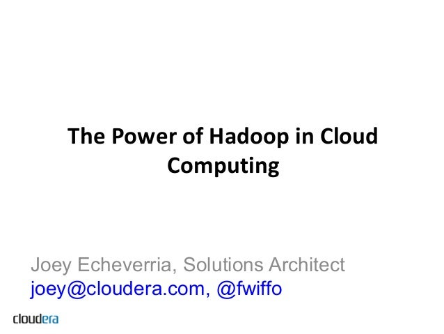The Power of Hadoop in Cloud            ComputingJoey Echeverria, Solutions Architectjoey@cloudera.com, @fwiffo