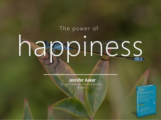 T h e p o w e r ofhappiness          Jennifer Aaker   Stanford Graduate School of Business                 @aaker