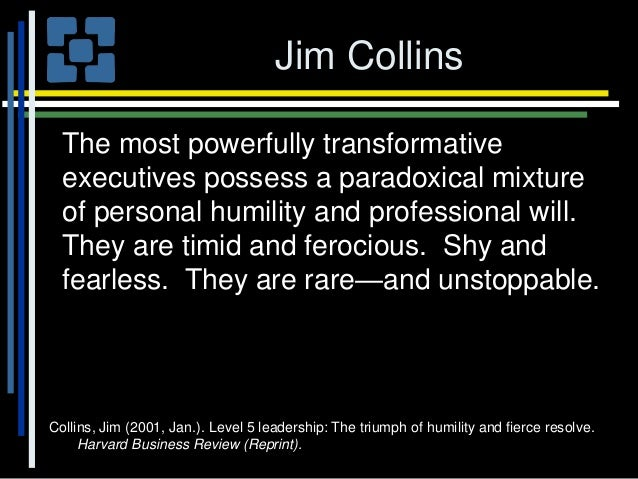 level 5 leadership the triumph of humility and fierce resloved Level 5 leadership: the triumph of humility and fierce resolve harvard business review, january: 66-76 5collins, jim 2001 level 5 leadership: the triumph of humility and fierce resolve harvard business review, january: 66-76.