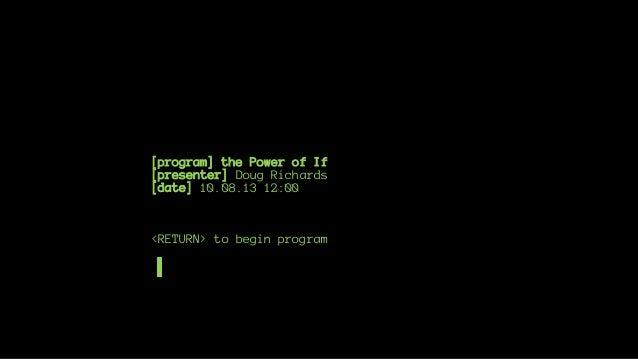 [program] the Power of If [presenter] Doug Richards [date] 10.08.13 12:00  <RETURN> to begin program