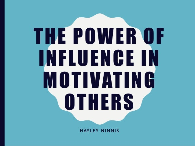 THE POWER OF INFLUENCE IN MOTIVATING OTHERS H AY L E Y N I N N I S