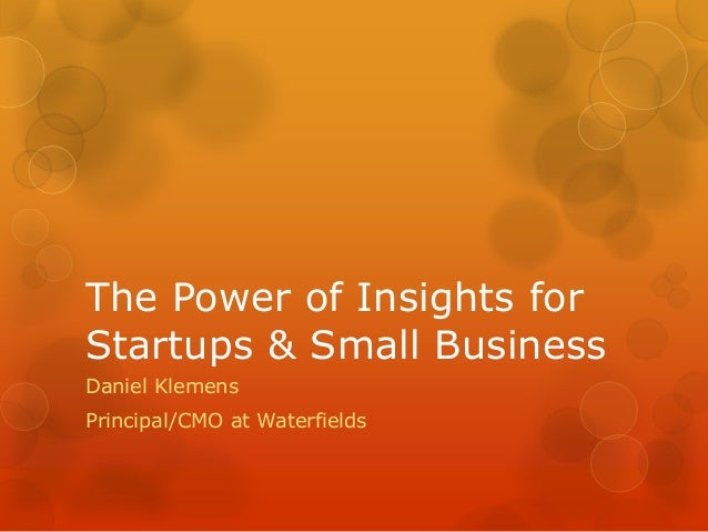 The Power of Insights for Startups & Small Business Daniel Klemens Principal/CMO at Waterfields