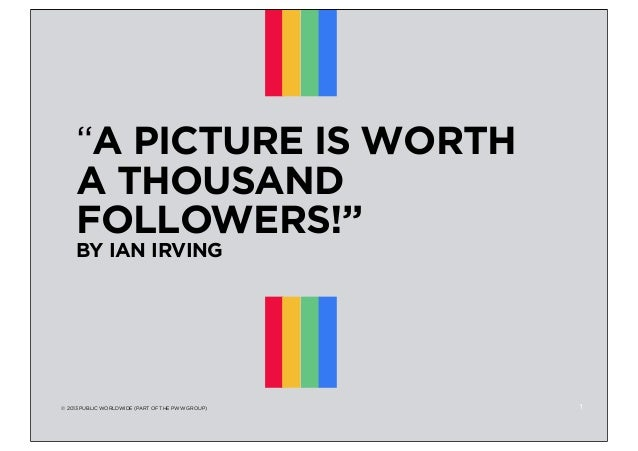"""""""A PICTURE IS WORTH A THOUSAND FOLLOWERS!"""" BY IAN IRVING  © 2013 PUBLIC WORLDWIDE (PART OF THE PWW GROUP)  1"""