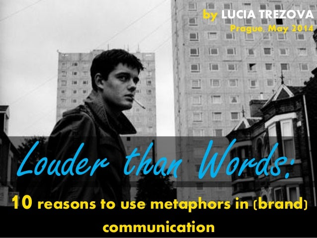 Louder than Words: 10 reasons to use metaphors in (brand) communication by LUCIA TREZOVA Prague, May 2014