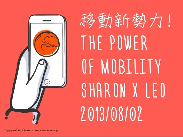 Copyright © 2013 Sharon & Leo Mini UX Workshop 移動新勢力! THE POWER OF MOBILITY SHARON X LEO 2013/08/02