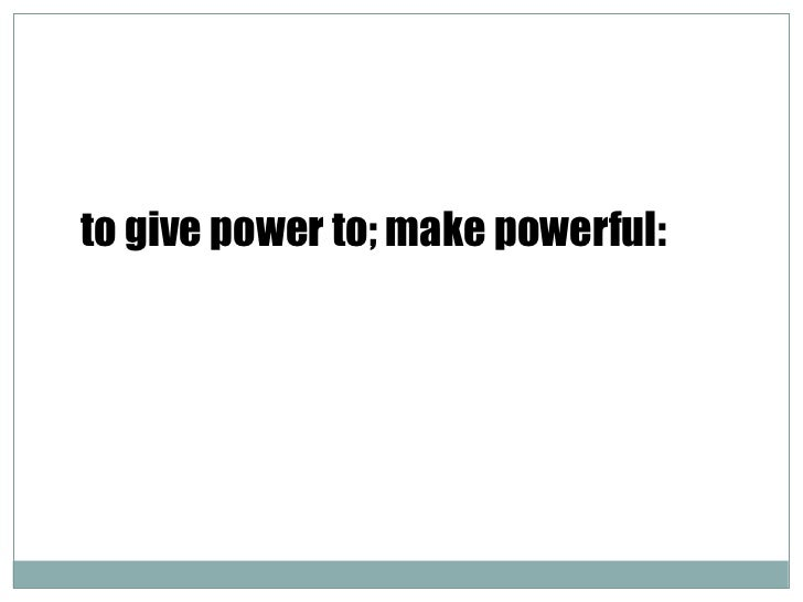 to give power to; make powerful: