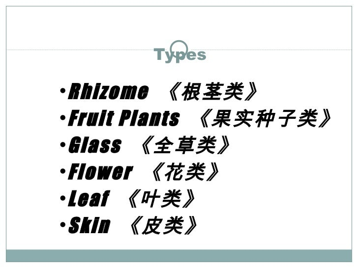 Types <ul><ul><li>Rhizome  《根茎类》 </li></ul></ul><ul><ul><li>Fruit Plants  《果实种子类》 </li></ul></ul><ul><ul><li>Glass  《全草类》 ...