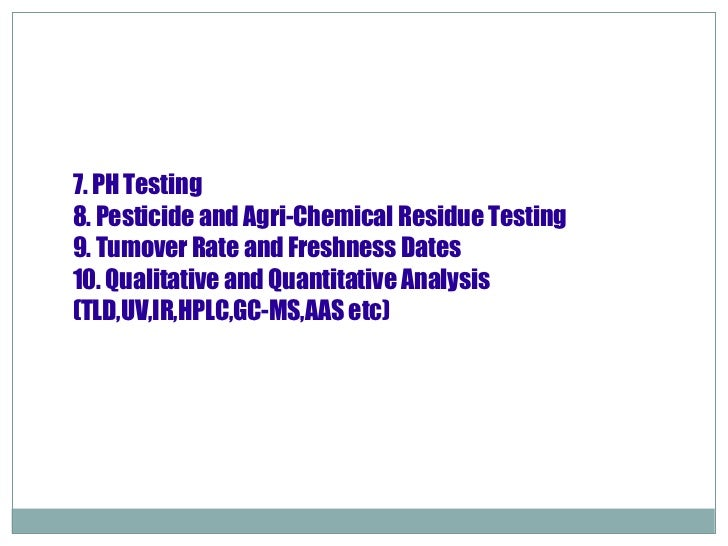 7. PH Testing 8. Pesticide and Agri-Chemical Residue Testing 9. Tumover Rate and Freshness Dates 10. Qualitative and Quant...
