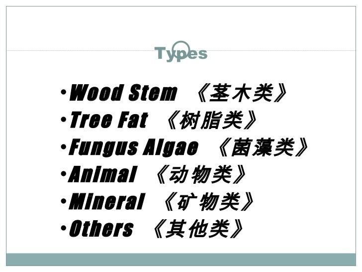 Types <ul><ul><li>Wood Stem  《茎木类》 </li></ul></ul><ul><ul><li>Tree Fat  《树脂类》 </li></ul></ul><ul><ul><li>Fungus Algae  《菌藻...