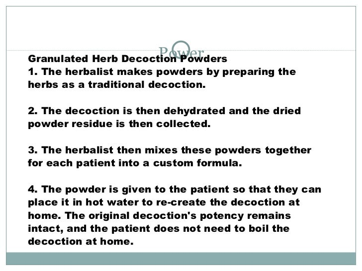 Power Granulated Herb Decoction Powders 1. The herbalist makes powders by preparing the herbs as a traditional decoction. ...