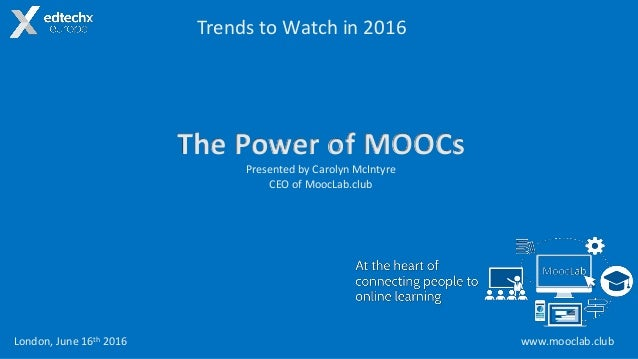 www.mooclab.club The Power of MOOCs Presented by Carolyn McIntyre CEO of MoocLab.club Trends to Watch in 2016 London, June...