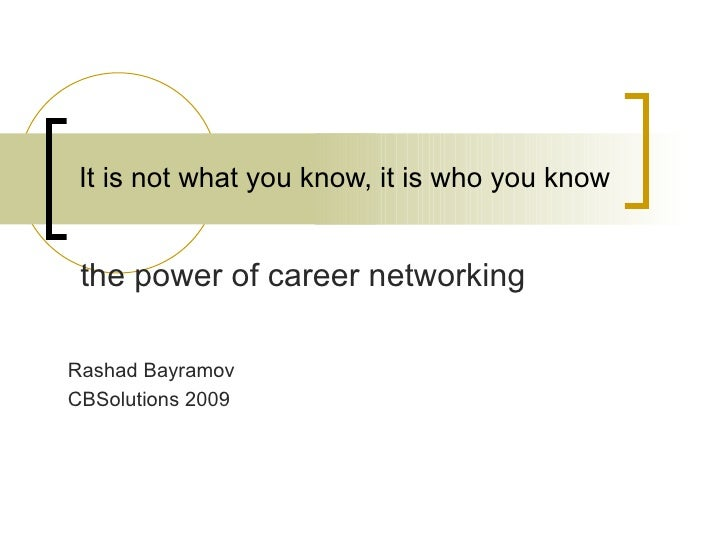It is not what you know, it is who you know    the power of career networking  Rashad Bayramov CBSolutions 2009