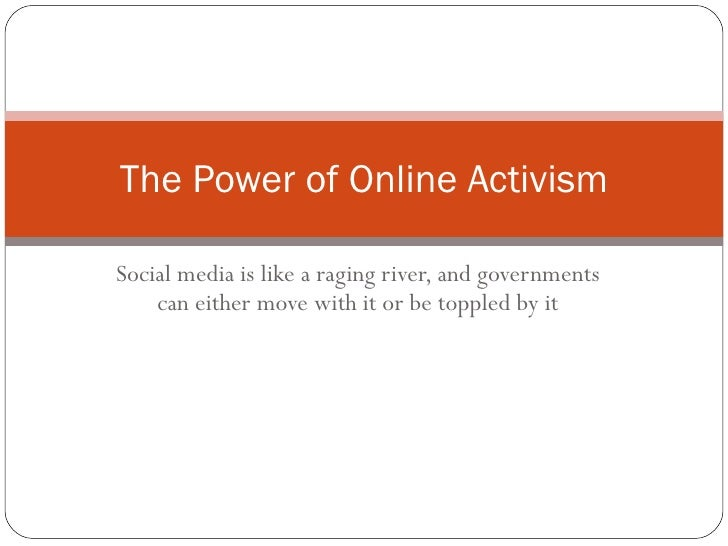 Social media is like a raging river, and governments can either move with it or be toppled by it The Power of Online Activ...
