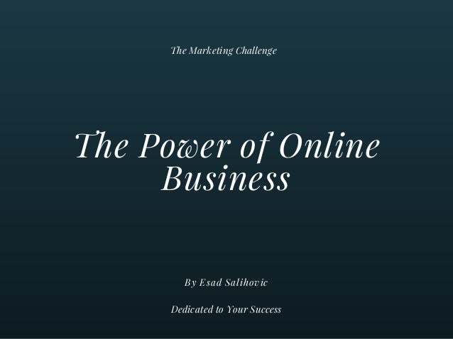 The Power of Online Business By Esad Salihovic The Marketing Challenge Dedicated to Your Success