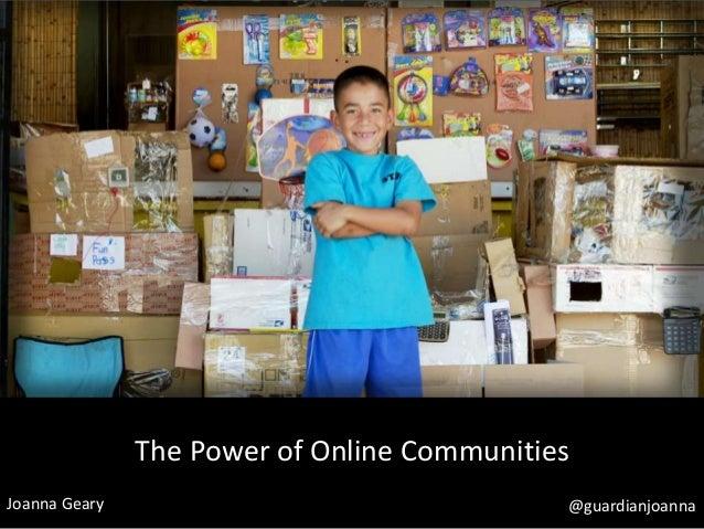 The Power of Online Communities Joanna Geary  @guardianjoanna