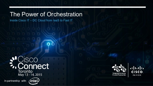 Cisco Confidential 1 The Power of Orchestration Inside Cisco IT – DC Cloud from IaaS to Fast IT In partnership with:
