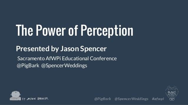 The Power of Perception Presented by Jason Spencer Sacramento AfWPi Educational Conference @PigBark @SpencerWeddings