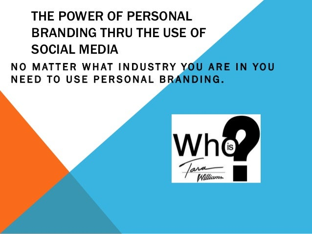 THE POWER OF PERSONAL BRANDING THRU THE USE OF SOCIAL MEDIA N O M AT T E R W H AT I N D U S T R Y Y O U A R E I N Y O U NE...