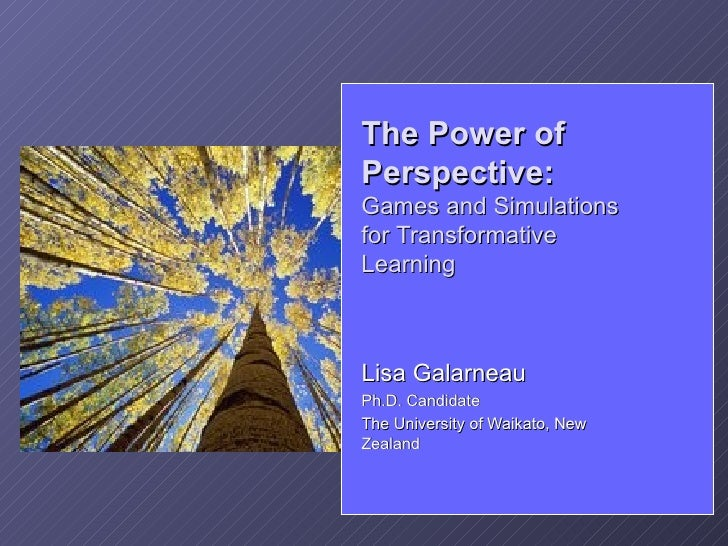 The Power of Perspective: Games and Simulations for Transformative Learning    Lisa Galarneau Ph.D. Candidate The Universi...