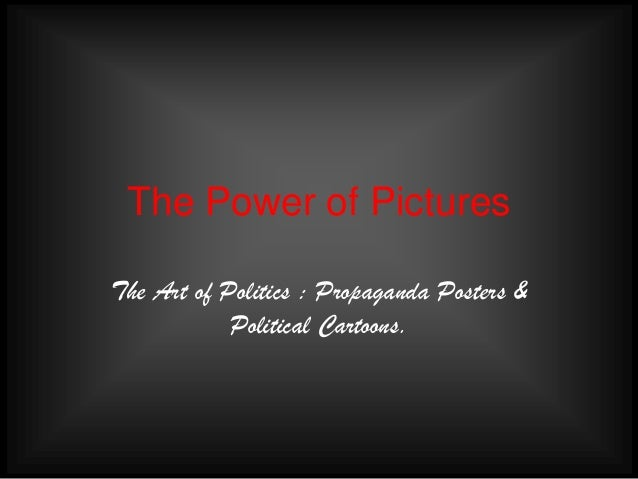 The Power of Pictures The Art of Politics : Propaganda Posters & Political Cartoons.