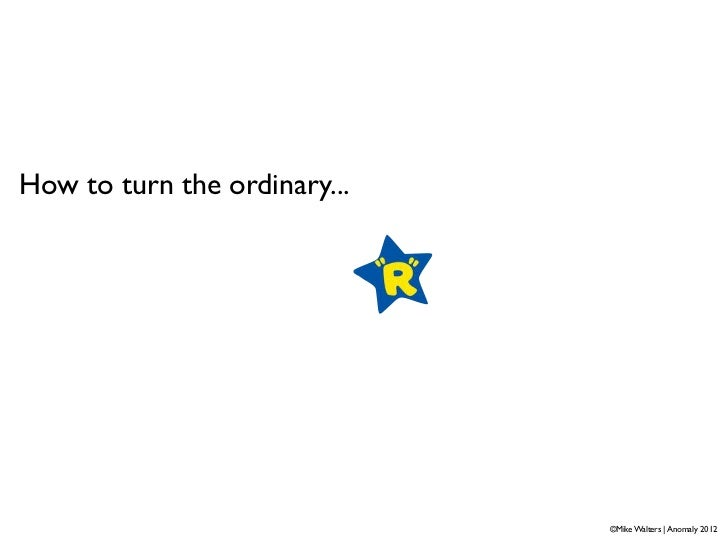 How to turn the ordinary...                              ©Mike Walters   Anomaly 2012