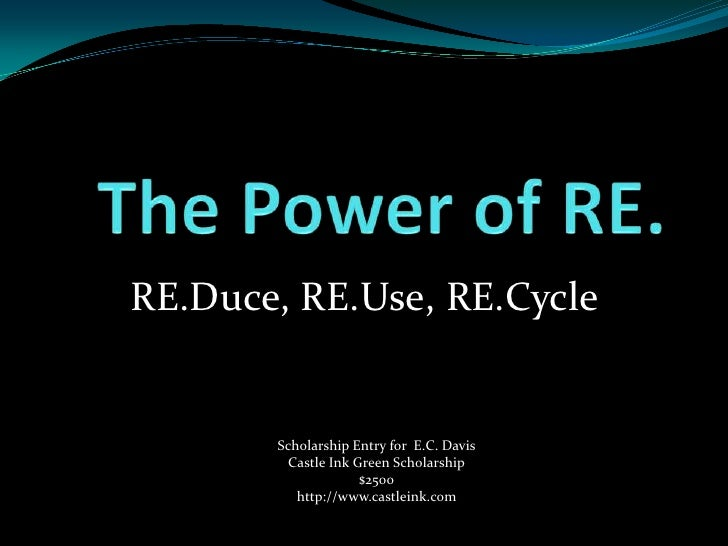 RE.Duce, RE.Use, RE.Cycle       Scholarship Entry for E.C. Davis         Castle Ink Green Scholarship                     ...