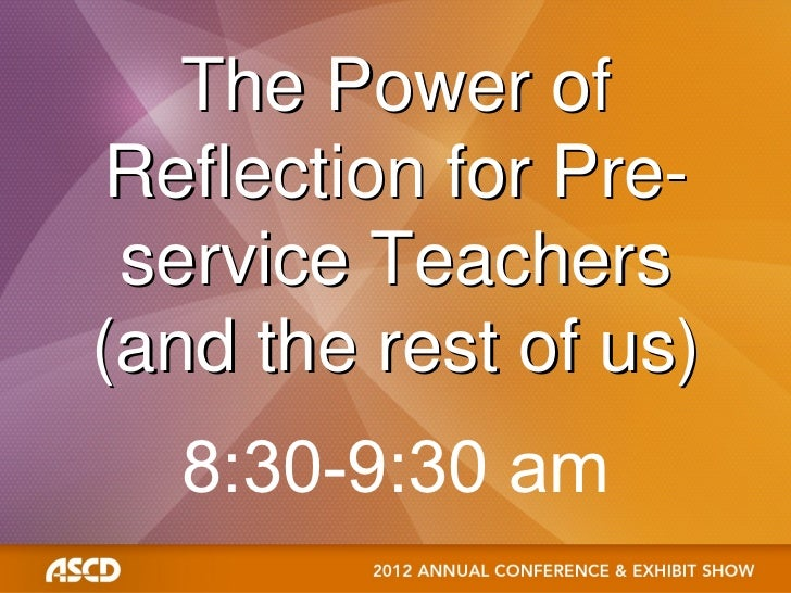 The Power of Reflection for Pre- service Teachers(and the rest of us)  8:30-9:30 am