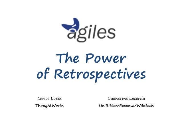 The Powerof RetrospectivesCarlos Lopes       Guilherme LacerdaThoughtWorks   UniRitter/Facensa/Wildtech