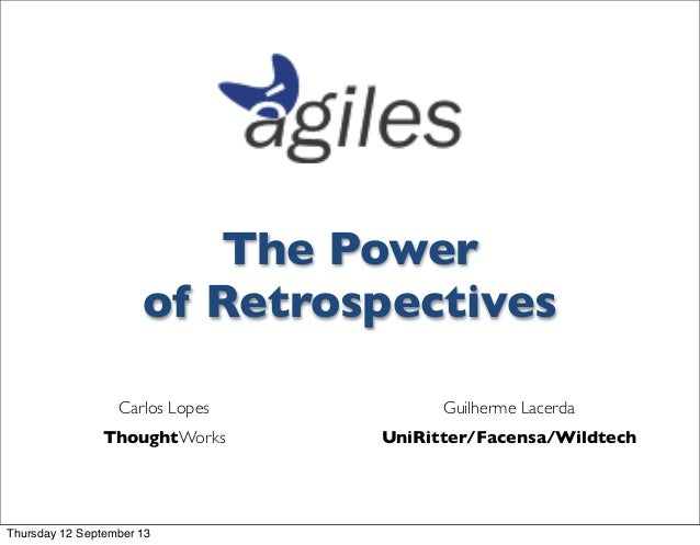 The Power of Retrospectives Guilherme Lacerda UniRitter/Facensa/Wildtech Carlos Lopes ThoughtWorks Thursday 12 September 13