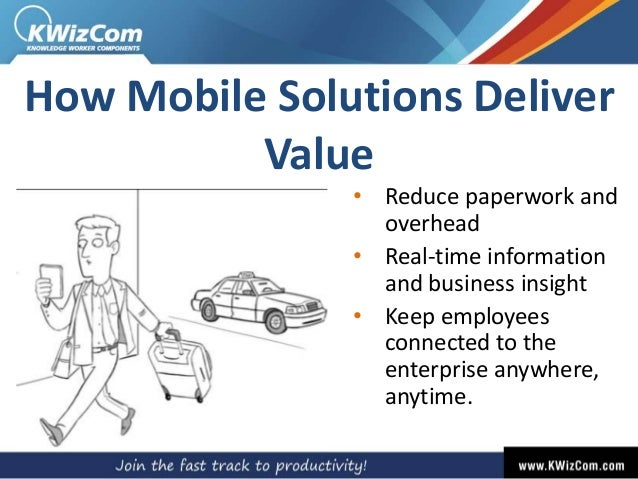 How Mobile Solutions Deliver Value • Reduce paperwork and overhead • Real-time information and business insight • Keep emp...